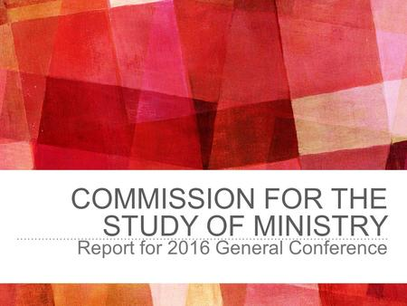 COMMISSION FOR THE STUDY OF MINISTRY Report for 2016 General Conference.