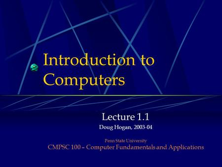 Introduction to Computers Lecture 1.1 Doug Hogan, 2003-04 Penn State University CMPSC 100 – Computer Fundamentals and Applications.