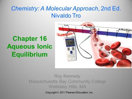 Chapter 16 Aqueous Ionic Equilibrium Roy Kennedy Massachusetts Bay Community College Wellesley Hills, MA Chemistry: A Molecular Approach, 2nd Ed. Nivaldo.
