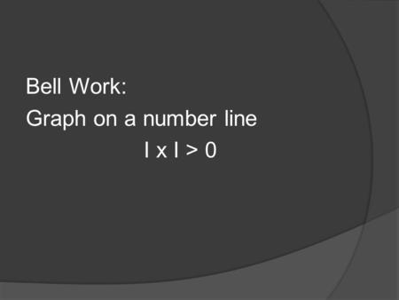 Bell Work: Graph on a number line I x I > 0. Answer: All reals.