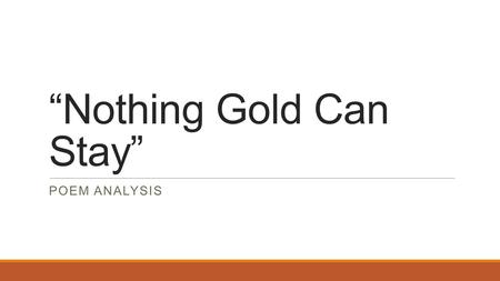 """Nothing Gold Can Stay"" POEM ANALYSIS. First Reading With the poem in front of you, listen to the following reading of ""Nothing Gold Can Stay"""