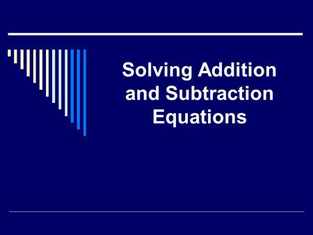 Solving Addition and Subtraction Equations. Objective:  To solve addition and subtraction equations using required form and inverse operations.