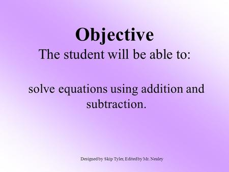 Objective The student will be able to: solve equations using addition and subtraction. Designed by Skip Tyler, Edited by Mr. Nealey.