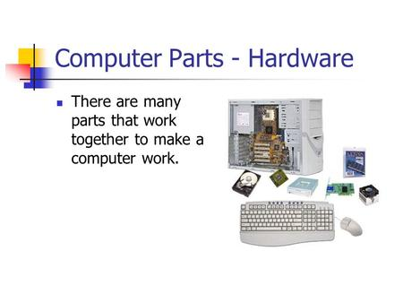 Computer Parts - Hardware There are many parts that work together to make a computer work.