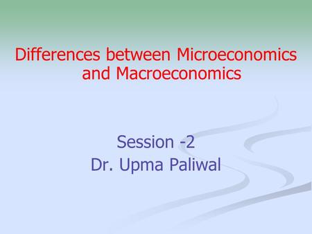 Differences between Microeconomics and Macroeconomics Session -2 Dr. Upma Paliwal.
