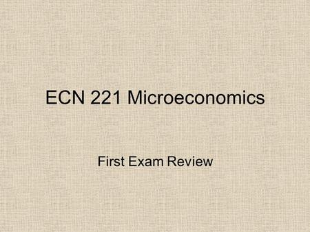 ECN 221 Microeconomics First Exam Review. Chapter 1 [7] The study of Economics, Definitions Scarcity, Trade-offs Efficiency versus Equality Opportunity.