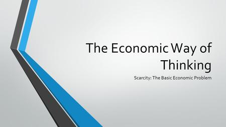 The Economic Way of Thinking Scarcity: The Basic Economic Problem.