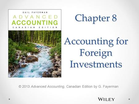 Chapter 8 Accounting for Foreign Investments © 2013 Advanced Accounting, Canadian Edition by G. Fayerman.