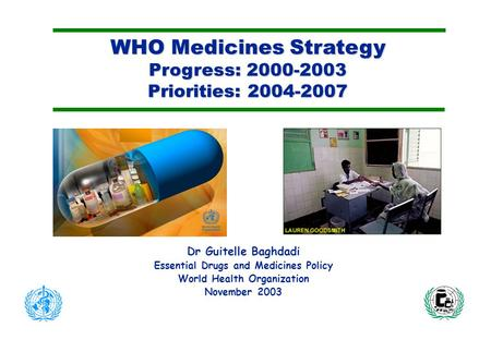WHO Medicines Strategy Progress: 2000-2003 Priorities: 2004-2007 Dr Guitelle Baghdadi Essential Drugs and Medicines Policy World Health Organization November.