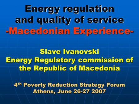 Energy regulation and quality of service -Macedonian Experience- Slave Ivanovski Energy Regulatory commission of the Republic of Macedonia 4 th Poverty.