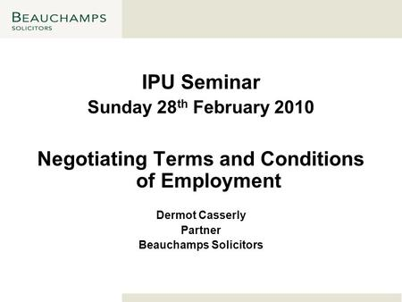 IPU Seminar Sunday 28 th February 2010 Negotiating Terms and Conditions of Employment Dermot Casserly Partner Beauchamps Solicitors.