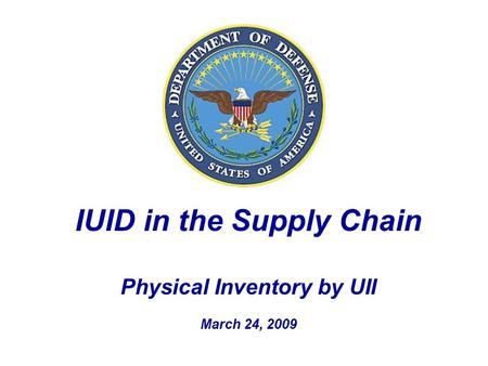IUID in the Supply Chain Physical Inventory by UII March 24, 2009.