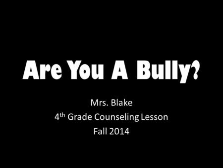 Are You A Bully? Mrs. Blake 4 th Grade Counseling Lesson Fall 2014.