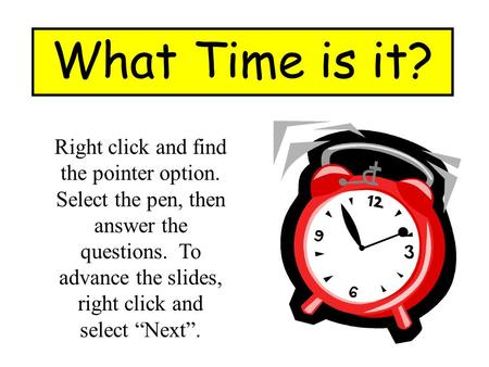 "What Time is it? Right click and find the pointer option. Select the pen, then answer the questions. To advance the slides, right click and select ""Next""."