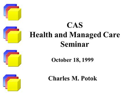 CAS Health and Managed Care Seminar October 18, 1999 Charles M. Potok.