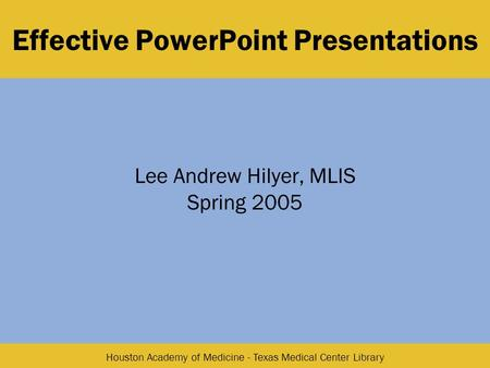 Houston Academy of Medicine - Texas Medical Center Library Effective PowerPoint Presentations Lee Andrew Hilyer, MLIS Spring 2005.
