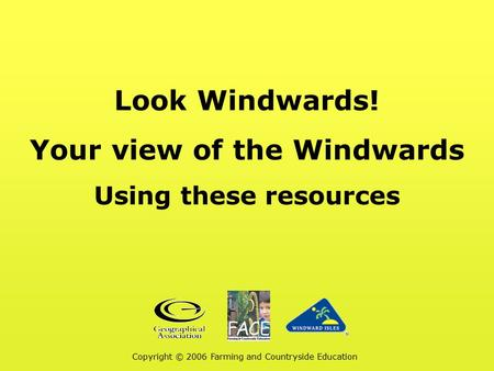 Look Windwards! Your view of the Windwards Using these resources Copyright © 2006 Farming and Countryside Education.