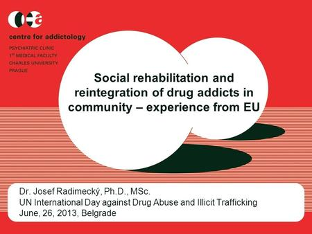 Social rehabilitation and reintegration of drug addicts in community – experience from EU Dr. Josef Radimecký, Ph.D., MSc. UN International Day against.