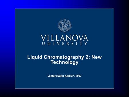 Liquid Chromatography 2: New Technology Lecture Date: April 3 rd, 2007.