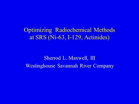 Optimizing Radiochemical Methods at SRS (Ni-63, I-129, Actinides) Sherrod L. Maxwell, III Westinghouse Savannah River Company.