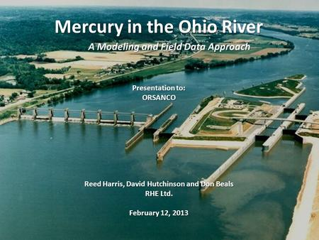 Mercury in the Ohio River A Modeling and Field Data Approach Presentation to: ORSANCO Reed Harris, David Hutchinson and Don Beals RHE Ltd. February 12,