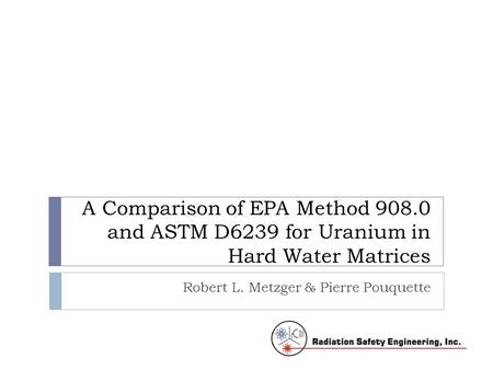 A Comparison of EPA Method 908.0 and ASTM D6239 for Uranium in Hard Water Matrices Robert L. Metzger & Pierre Pouquette.