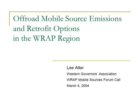 Offroad Mobile Source Emissions and Retrofit Options in the WRAP Region Lee Alter Western Governors' Association WRAP Mobile Sources Forum Call March 4,