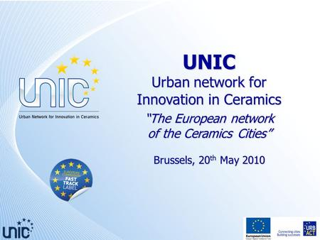 "UNIC Urban network for Innovation in Ceramics ""The European network of the Ceramics Cities"" Brussels, 20 th May 2010."