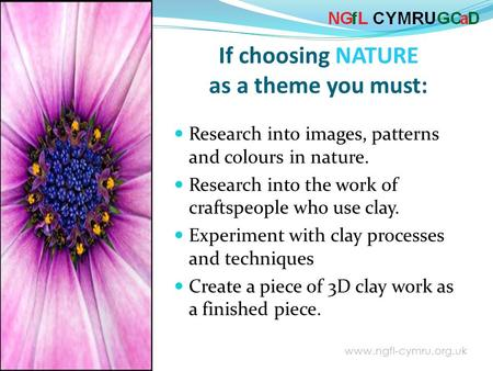 www.ngfl-cymru.org.uk Research into images, patterns and colours in nature. Research into the work of craftspeople who use clay. Experiment with clay.