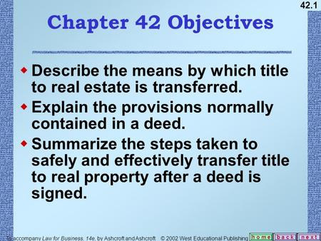 42.1 b a c kn e x t h o m e Chapter 42 Objectives  Describe the means by which title to real estate is transferred.  Explain the provisions normally.