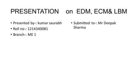 PRESENTATION on EDM, ECM& LBM Presented by-: kumar saurabh Roll no-: 1214340081 Branch-: ME 1 Submitted to-: Mr Deepak Sharma.