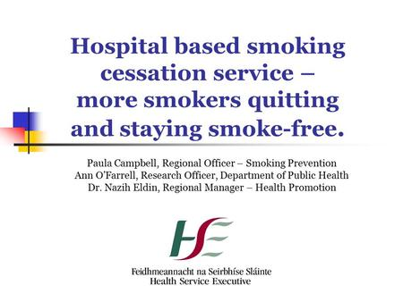 Hospital based smoking cessation service – more smokers quitting and staying smoke-free. Paula Campbell, Regional Officer – Smoking Prevention Ann O'Farrell,