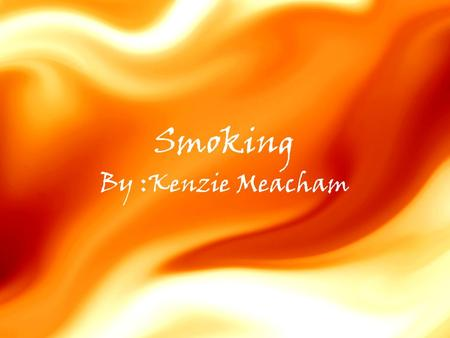 Smoking By :Kenzie Meacham. Smoking Research can be as simple as finding exactly what you need from just one resource, to having to go through 2 or 3.