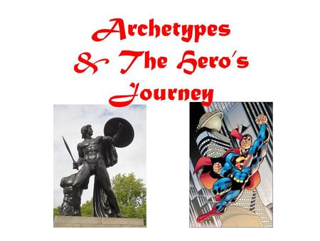 Archetypes & The Hero's Journey. The Hero The essence of the hero is not bravery or nobility, but self-sacrifice. The mythic hero is one who will endure.