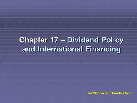  2005, Pearson Prentice Hall Chapter 17 – Dividend Policy and International Financing.