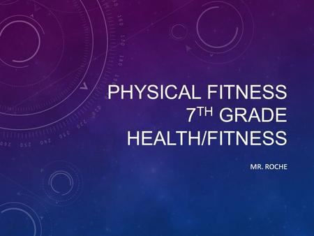 PHYSICAL FITNESS 7 TH GRADE HEALTH/FITNESS MR. ROCHE.