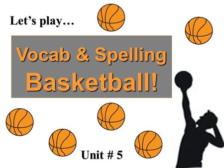 Let's play… Vocab & Spelling Basketball! Unit # 5.