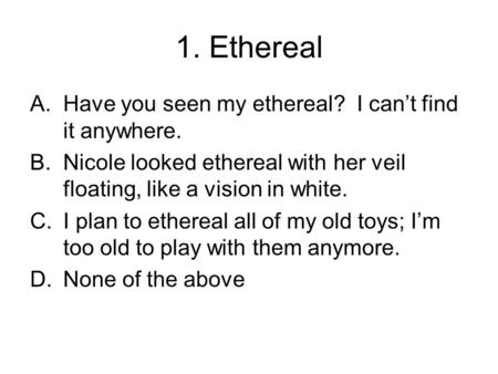 1. Ethereal A.Have you seen my ethereal? I can't find it anywhere. B.Nicole looked ethereal with her veil floating, like a vision in white. C.I plan to.