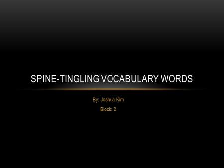 By: Joshua Kim Block: 2 SPINE-TINGLING VOCABULARY WORDS.