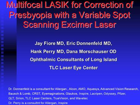 Multifocal LASIK for Correction of Presbyopia with a Variable Spot Scanning Excimer Laser Jay Fiore MD, Eric Donnenfeld MD, Hank Perry MD, Dana Morschauser.