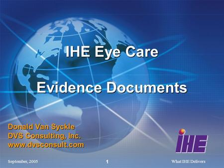 September, 2005What IHE Delivers 1 Donald Van Syckle DVS Consulting, Inc. www.dvsconsult.com IHE Eye Care Evidence Documents.