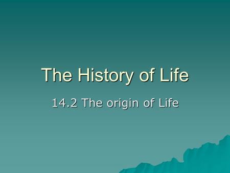 The History of Life 14.2 The origin of Life. The Origin of Life: Early Ideas People saw maggots appear on rotting meat  People saw mice appear in food.
