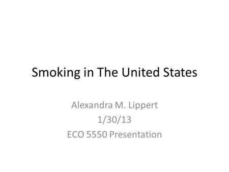 Smoking in The United States Alexandra M. Lippert 1/30/13 ECO 5550 Presentation.