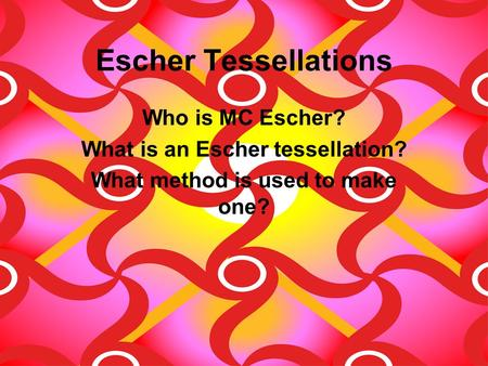 Escher Tessellations Who is MC Escher? What is an Escher tessellation? What method is used to make one?