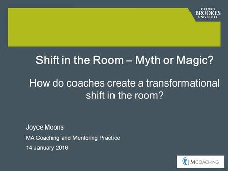 Joyce Moons MA Coaching and Mentoring Practice 14 January 2016 Shift in the Room – Myth or Magic? How do coaches create a transformational shift in the.