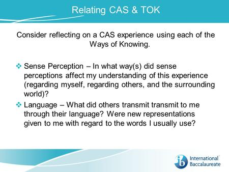 Relating CAS & TOK Consider reflecting on a CAS experience using each of the Ways of Knowing.  Sense Perception – In what way(s) did sense perceptions.
