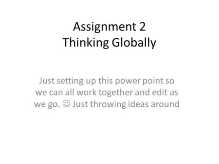 Assignment 2 Thinking Globally Just setting up this power point so we can all work together and edit as we go. Just throwing ideas around.