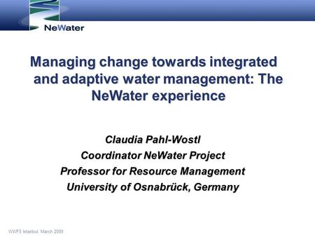 WWF5 Istanbul, March 2009 Managing change towards integrated and adaptive water management: The NeWater experience Claudia Pahl-Wostl Coordinator NeWater.