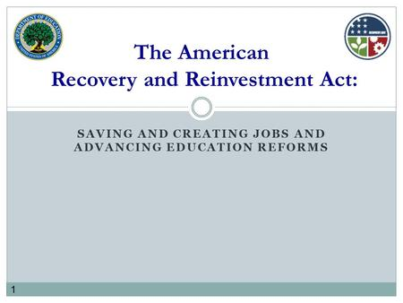 1 SAVING AND CREATING JOBS AND ADVANCING EDUCATION REFORMS The American Recovery and Reinvestment Act: