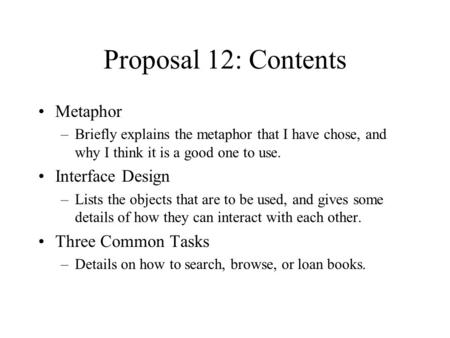Proposal 12: Contents Metaphor –Briefly explains the metaphor that I have chose, and why I think it is a good one to use. Interface Design –Lists the objects.